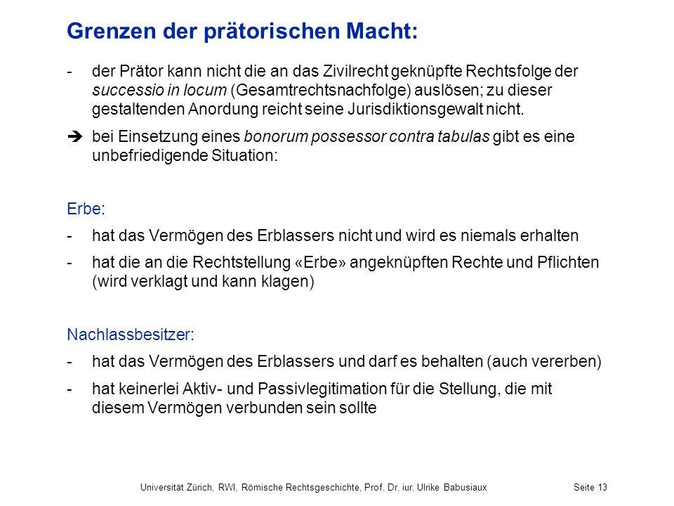 Universität Zürich, RWI, Römische Rechtsgeschichte, Prof. Dr. iur. Ulrike BabusiauxSeite 13 Grenzen der prätorischen Macht: -der Prätor kann nicht die