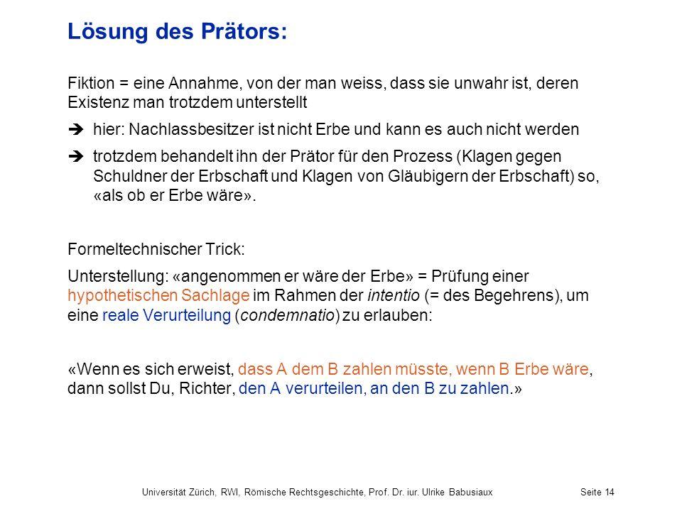 Universität Zürich, RWI, Römische Rechtsgeschichte, Prof. Dr. iur. Ulrike BabusiauxSeite 14 Lösung des Prätors: Fiktion = eine Annahme, von der man we
