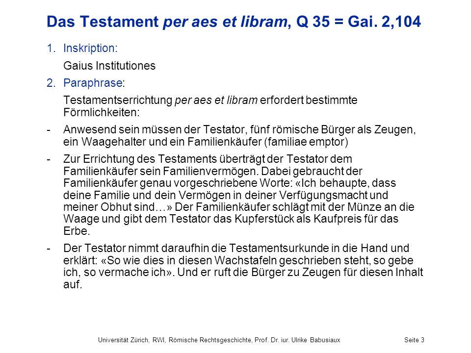 Universität Zürich, RWI, Römische Rechtsgeschichte, Prof. Dr. iur. Ulrike BabusiauxSeite 3 Das Testament per aes et libram, Q 35 = Gai. 2,104 1.Inskri