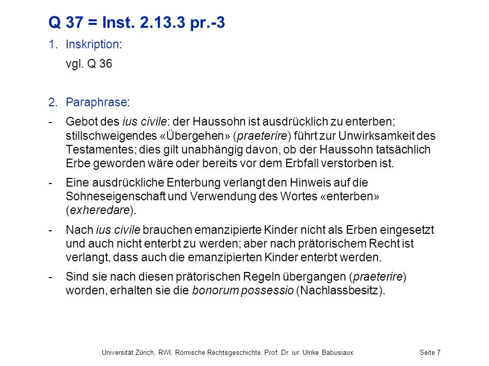 Universität Zürich, RWI, Römische Rechtsgeschichte, Prof. Dr. iur. Ulrike BabusiauxSeite 7 Q 37 = Inst. 2.13.3 pr.-3 1.Inskription: vgl. Q 36 2.Paraph