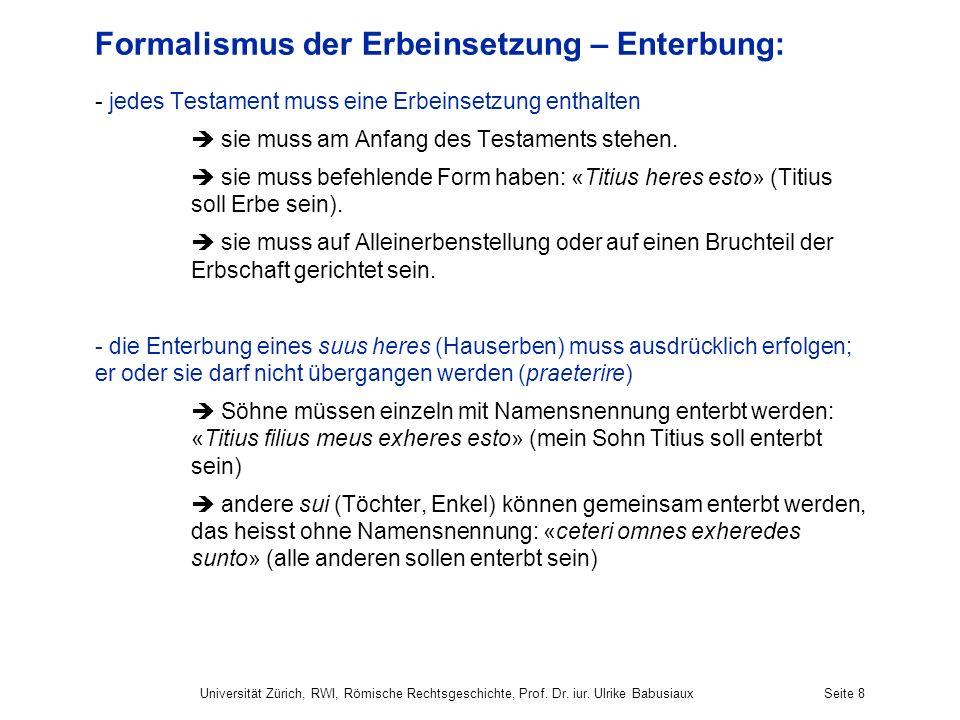 Universität Zürich, RWI, Römische Rechtsgeschichte, Prof. Dr. iur. Ulrike BabusiauxSeite 8 Formalismus der Erbeinsetzung – Enterbung: - jedes Testamen