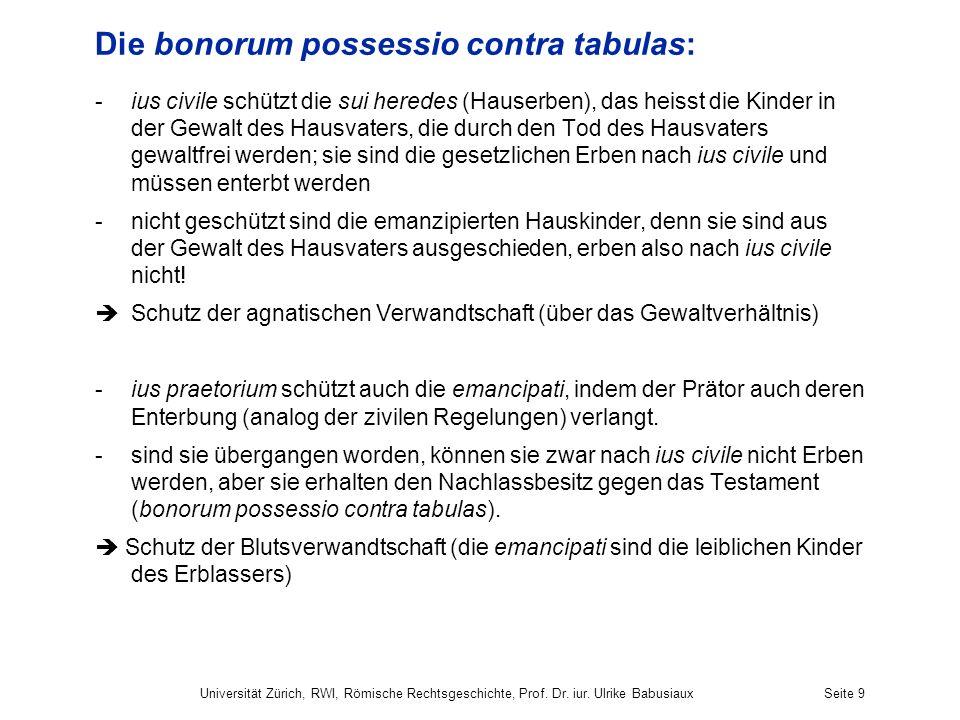 Universität Zürich, RWI, Römische Rechtsgeschichte, Prof. Dr. iur. Ulrike BabusiauxSeite 9 Die bonorum possessio contra tabulas: -ius civile schützt d