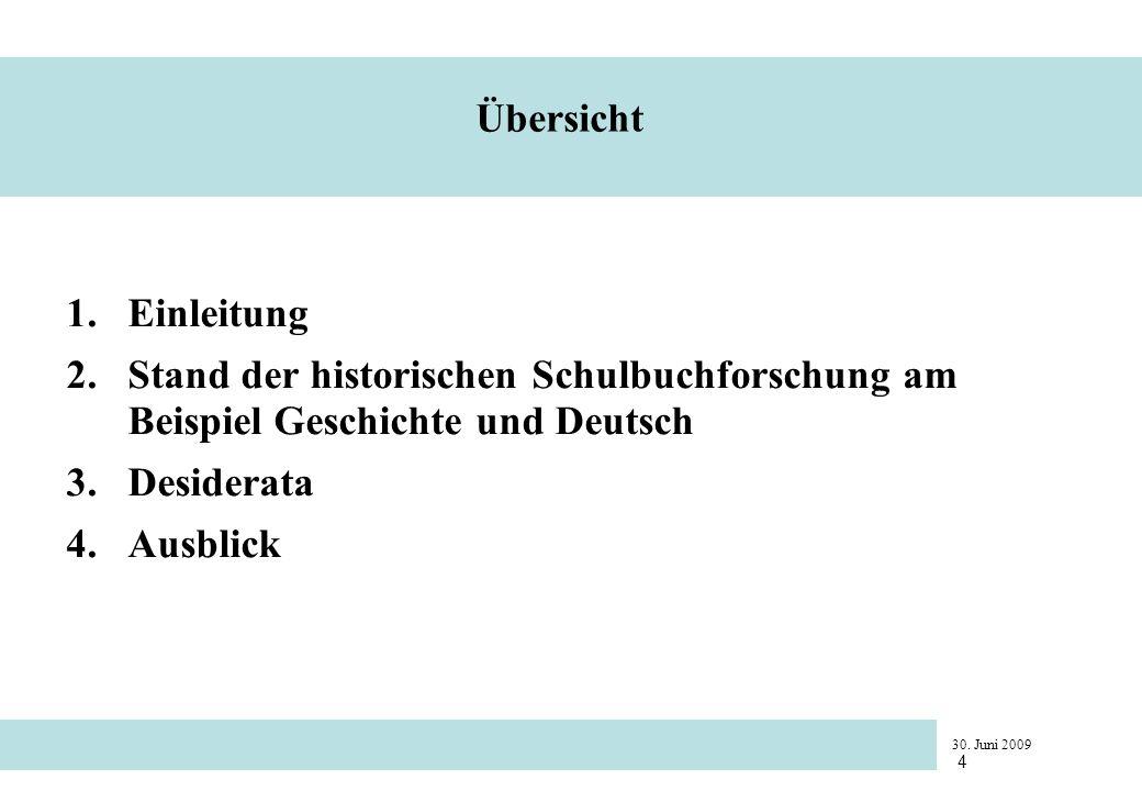 30. Juni 2009 4 Übersicht 1.Einleitung 2.Stand der historischen Schulbuchforschung am Beispiel Geschichte und Deutsch 3.Desiderata 4.Ausblick