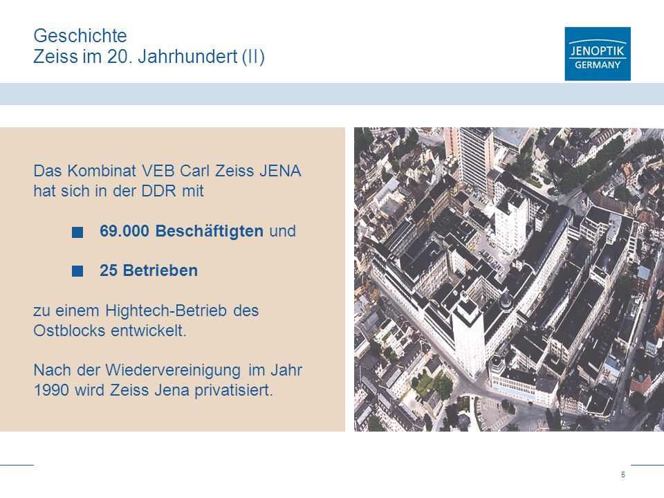 5 Geschichte Zeiss im 20. Jahrhundert (II) Das Kombinat VEB Carl Zeiss JENA hat sich in der DDR mit 69.000 Beschäftigten und 25 Betrieben zu einem Hig