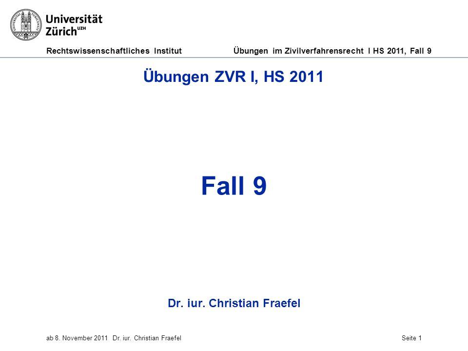 Rechtswissenschaftliches Institut Übungen im Zivilverfahrensrecht I HS 2011, Fall 9 ab 8. November 2011Dr. iur. Christian FraefelSeite 1 Übungen ZVR I