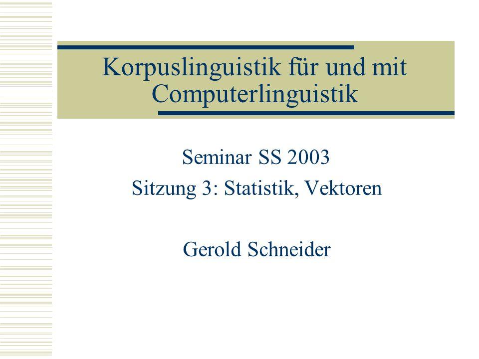 Korpuslinguistik für und mit Computerlinguistik Seminar SS 2003 Sitzung 3: Statistik, Vektoren Gerold Schneider
