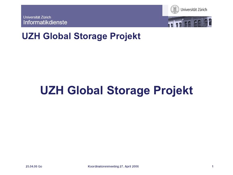 Universität Zürich Informatikdienste 25.04.06 GoKoordinatorenmeeting 27. April 20061 UZH Global Storage Projekt