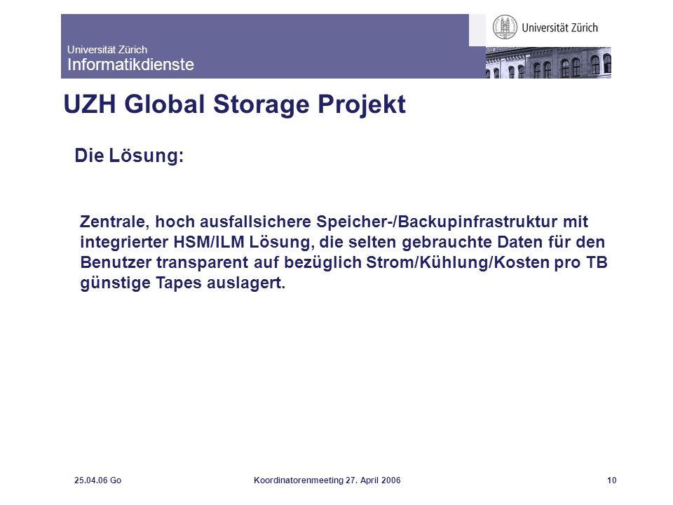 Universität Zürich Informatikdienste 25.04.06 GoKoordinatorenmeeting 27. April 200610 UZH Global Storage Projekt Die Lösung: Zentrale, hoch ausfallsic