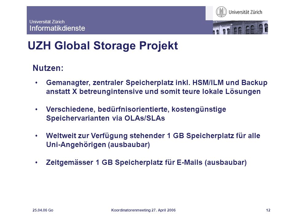 Universität Zürich Informatikdienste 25.04.06 GoKoordinatorenmeeting 27. April 200612 UZH Global Storage Projekt Nutzen: Gemanagter, zentraler Speiche