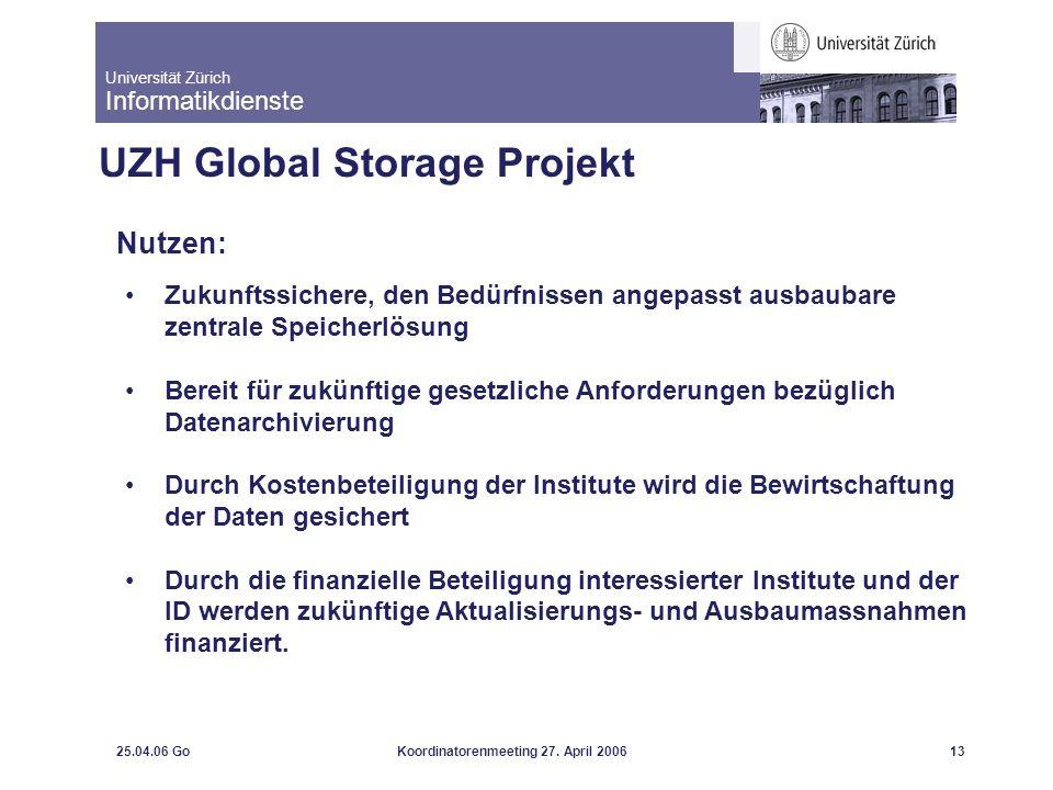 Universität Zürich Informatikdienste 25.04.06 GoKoordinatorenmeeting 27. April 200613 UZH Global Storage Projekt Nutzen: Zukunftssichere, den Bedürfni