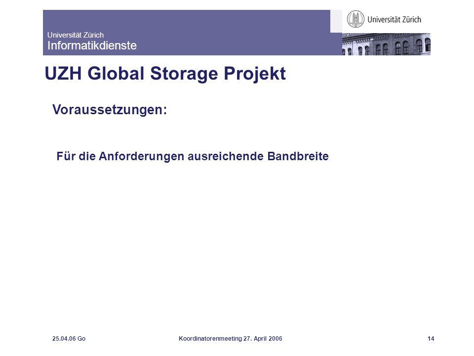 Universität Zürich Informatikdienste 25.04.06 GoKoordinatorenmeeting 27. April 200614 UZH Global Storage Projekt Voraussetzungen: Für die Anforderunge