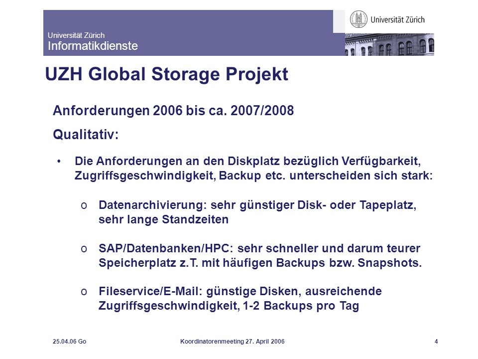 Universität Zürich Informatikdienste 25.04.06 GoKoordinatorenmeeting 27. April 20064 UZH Global Storage Projekt Anforderungen 2006 bis ca. 2007/2008 Q