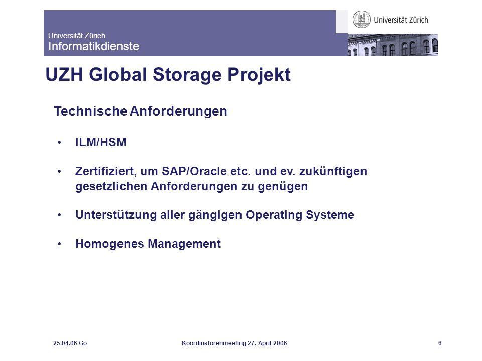 Universität Zürich Informatikdienste 25.04.06 GoKoordinatorenmeeting 27. April 20066 UZH Global Storage Projekt Technische Anforderungen ILM/HSM Zerti