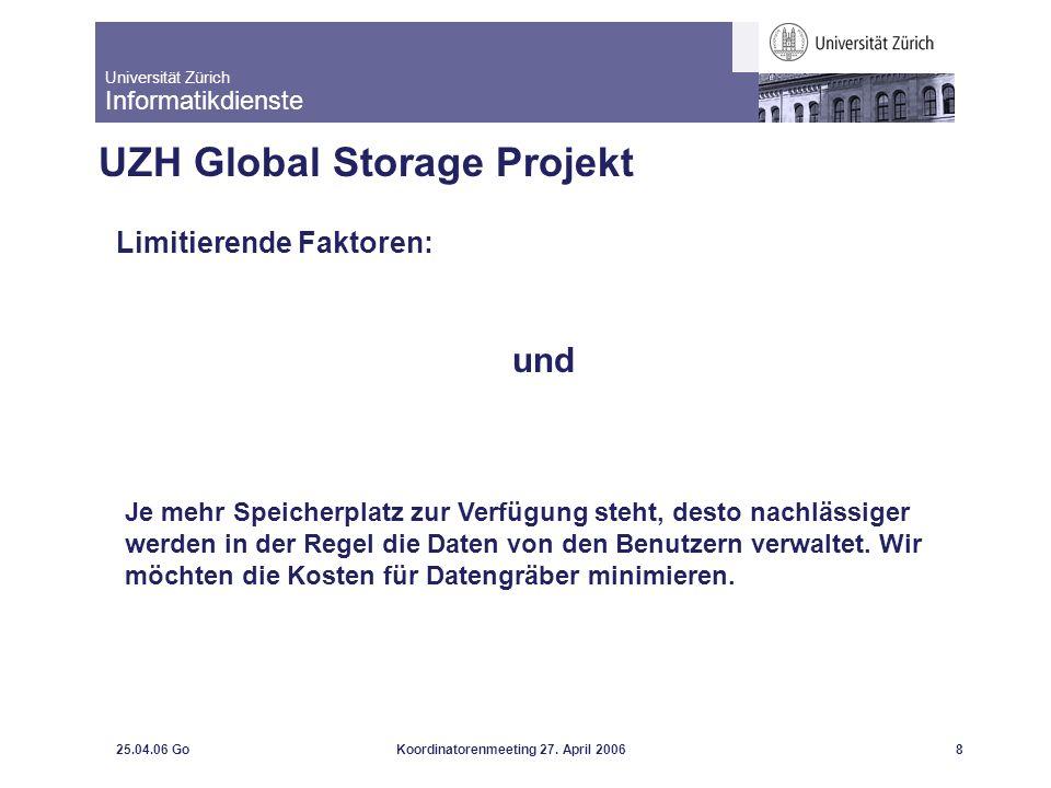 Universität Zürich Informatikdienste 25.04.06 GoKoordinatorenmeeting 27. April 20068 UZH Global Storage Projekt Limitierende Faktoren: und Je mehr Spe