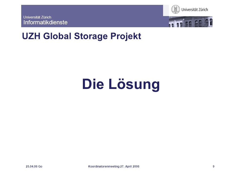 Universität Zürich Informatikdienste 25.04.06 GoKoordinatorenmeeting 27. April 20069 UZH Global Storage Projekt Die Lösung