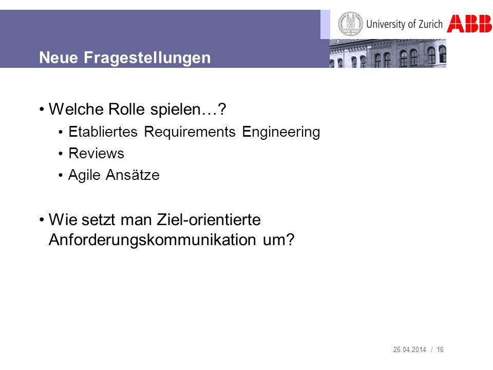 26.04.2014 / 16 Neue Fragestellungen Welche Rolle spielen…? Etabliertes Requirements Engineering Reviews Agile Ansätze Wie setzt man Ziel-orientierte