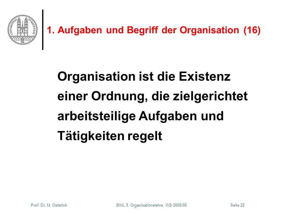 Prof. Dr. M. Osterloh BWL 3, Organisationslehre, WS 2005/06Seite 22 1. Aufgaben und Begriff der Organisation (16) Organisation ist die Existenz einer