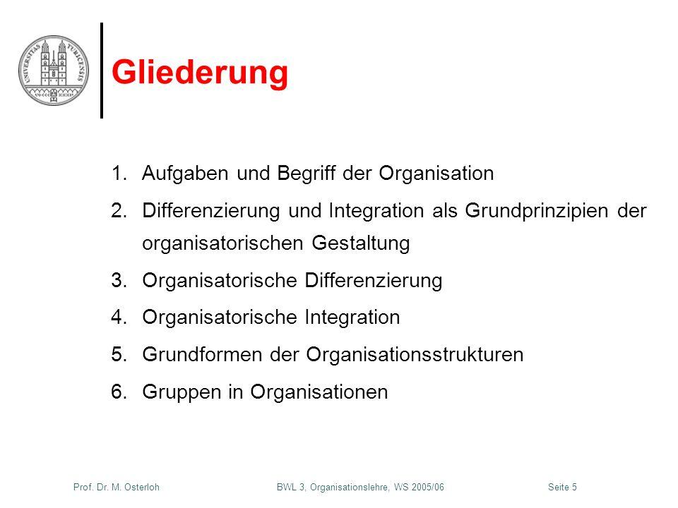 Prof. Dr. M. Osterloh BWL 3, Organisationslehre, WS 2005/06Seite 5 Gliederung 1.Aufgaben und Begriff der Organisation 2.Differenzierung und Integratio