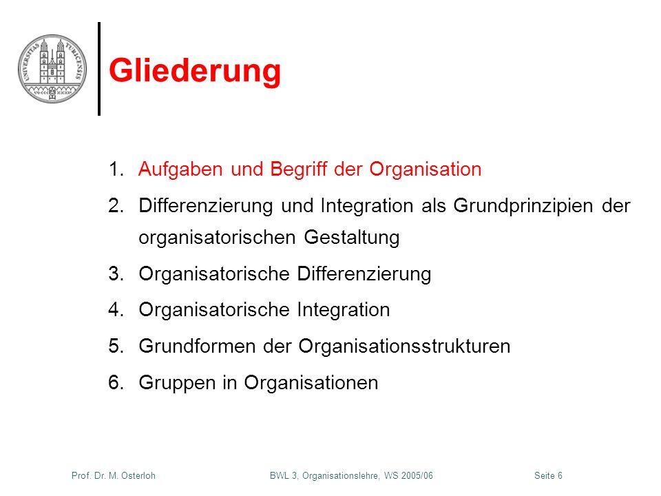 Prof. Dr. M. Osterloh BWL 3, Organisationslehre, WS 2005/06Seite 6 Gliederung 1.Aufgaben und Begriff der Organisation 2.Differenzierung und Integratio