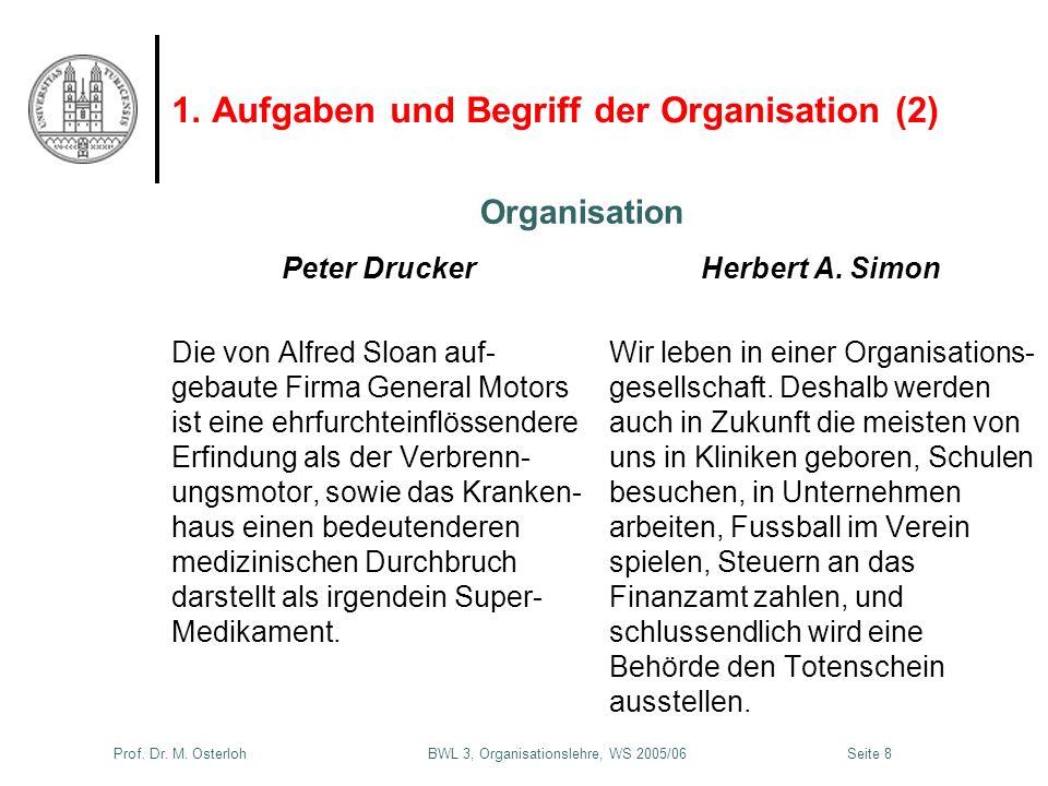 Prof. Dr. M. Osterloh BWL 3, Organisationslehre, WS 2005/06Seite 8 1. Aufgaben und Begriff der Organisation (2) Peter Drucker Die von Alfred Sloan auf