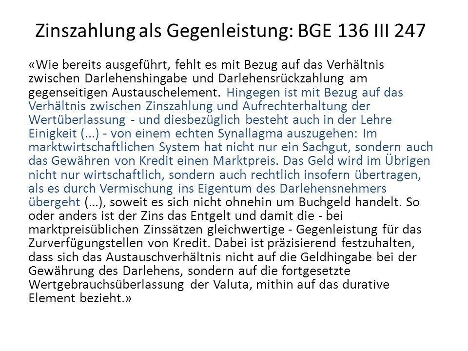 Zinszahlung als Gegenleistung: BGE 136 III 247 «Wie bereits ausgeführt, fehlt es mit Bezug auf das Verhältnis zwischen Darlehenshingabe und Darlehensrückzahlung am gegenseitigen Austauschelement.