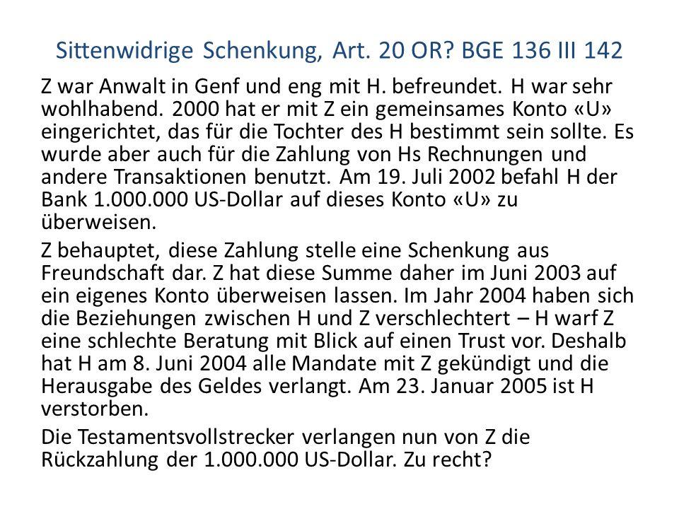 Sittenwidrige Schenkung, Art. 20 OR? BGE 136 III 142 Z war Anwalt in Genf und eng mit H. befreundet. H war sehr wohlhabend. 2000 hat er mit Z ein geme