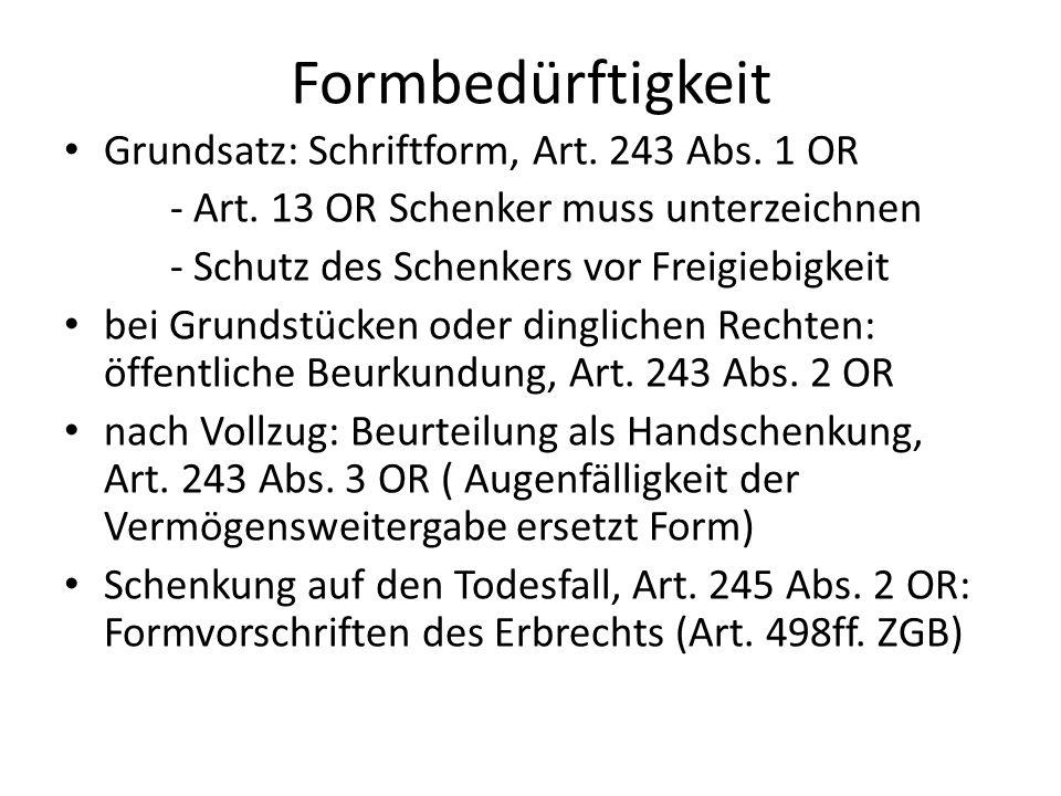 Formbedürftigkeit Grundsatz: Schriftform, Art. 243 Abs. 1 OR - Art. 13 OR Schenker muss unterzeichnen - Schutz des Schenkers vor Freigiebigkeit bei Gr