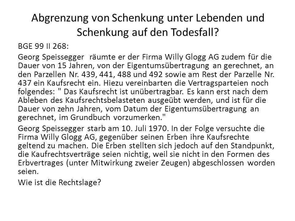 Abgrenzung von Schenkung unter Lebenden und Schenkung auf den Todesfall? BGE 99 II 268: Georg Speissegger räumte er der Firma Willy Glogg AG zudem für