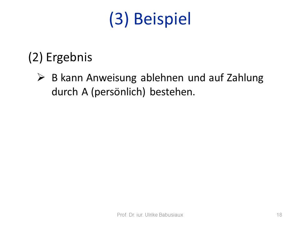 (2) Ergebnis B kann Anweisung ablehnen und auf Zahlung durch A (persönlich) bestehen. Prof. Dr. iur. Ulrike Babusiaux18 (3) Beispiel