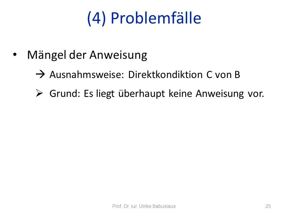 Mängel der Anweisung Ausnahmsweise: Direktkondiktion C von B Grund: Es liegt überhaupt keine Anweisung vor. Prof. Dr. iur. Ulrike Babusiaux25 (4) Prob