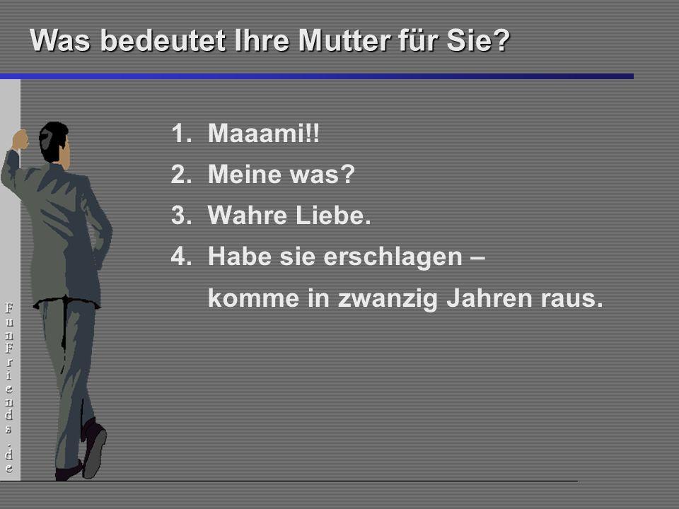 11 Was bedeutet Ihre Mutter für Sie? 1.Maaami!! 2.Meine was? 3.Wahre Liebe. 4.Habe sie erschlagen – komme in zwanzig Jahren raus.