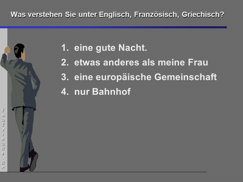 14 Was verstehen Sie unter Englisch, Französisch, Griechisch? 1.eine gute Nacht. 2.etwas anderes als meine Frau 3.eine europäische Gemeinschaft 4.nur