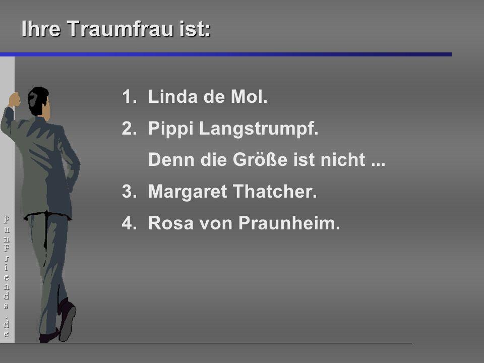16 Ihre Traumfrau ist: 1.Linda de Mol. 2.Pippi Langstrumpf. Denn die Größe ist nicht... 3.Margaret Thatcher. 4.Rosa von Praunheim.