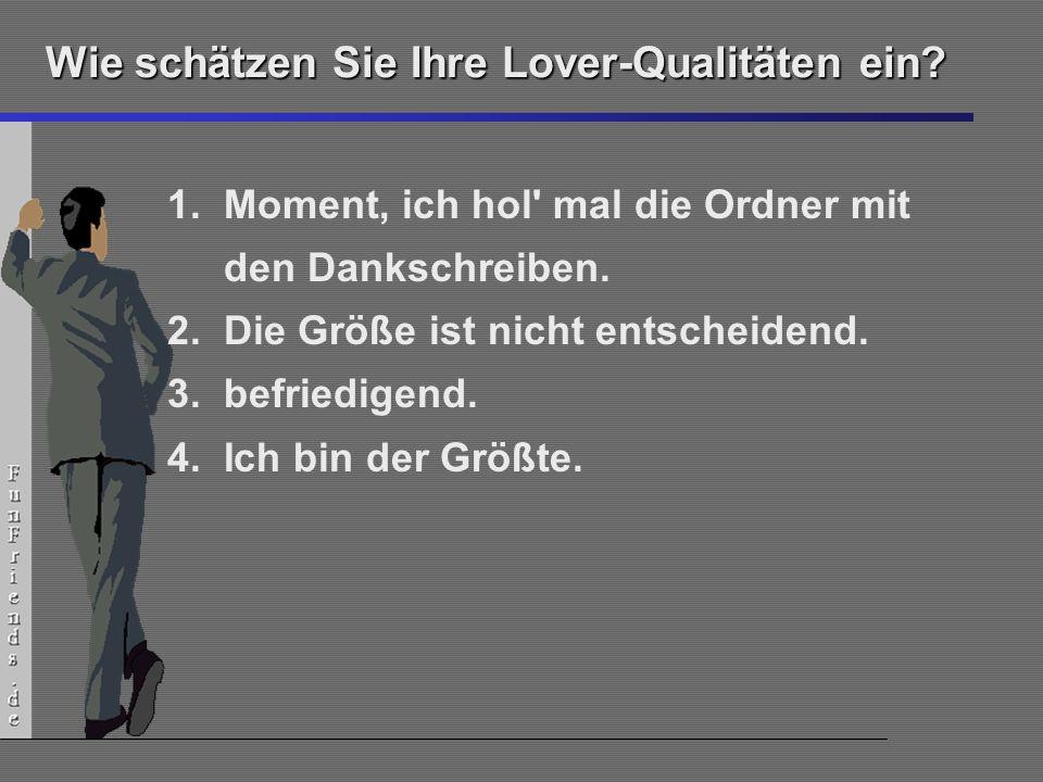 23 Wie schätzen Sie Ihre Lover-Qualitäten ein? 1.Moment, ich hol' mal die Ordner mit den Dankschreiben. 2.Die Größe ist nicht entscheidend. 3.befriedi