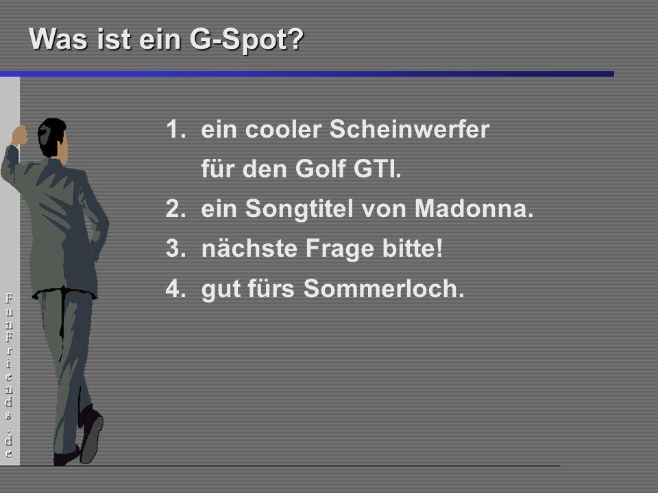 4 Was ist ein G-Spot? 1.ein cooler Scheinwerfer für den Golf GTI. 2.ein Songtitel von Madonna. 3.nächste Frage bitte! 4.gut fürs Sommerloch.
