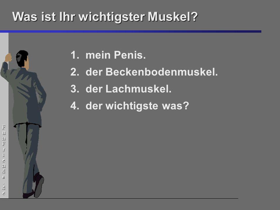 6 Was ist Ihr wichtigster Muskel? 1.mein Penis. 2.der Beckenbodenmuskel. 3.der Lachmuskel. 4.der wichtigste was?