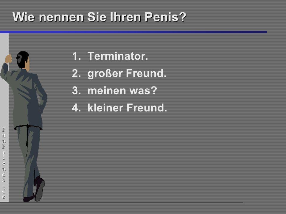 7 Wie nennen Sie Ihren Penis? 1.Terminator. 2.großer Freund. 3.meinen was? 4.kleiner Freund.