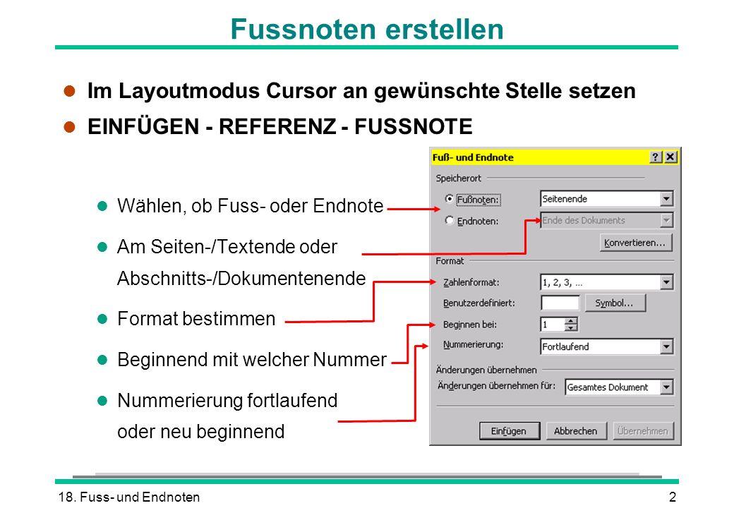 18. Fuss- und Endnoten2 Fussnoten erstellen l Im Layoutmodus Cursor an gewünschte Stelle setzen l EINFÜGEN - REFERENZ - FUSSNOTE l Wählen, ob Fuss- od