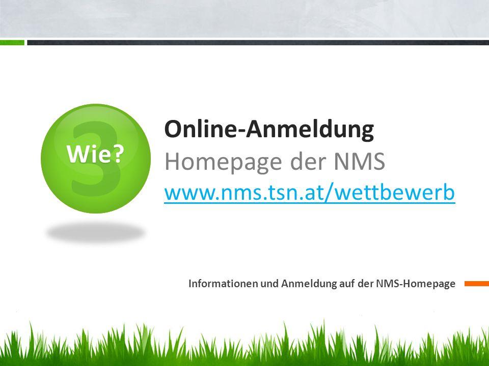 3 Online-Anmeldung Homepage der NMS www.nms.tsn.at/wettbewerb www.nms.tsn.at/wettbewerb Informationen und Anmeldung auf der NMS-Homepage Wie?