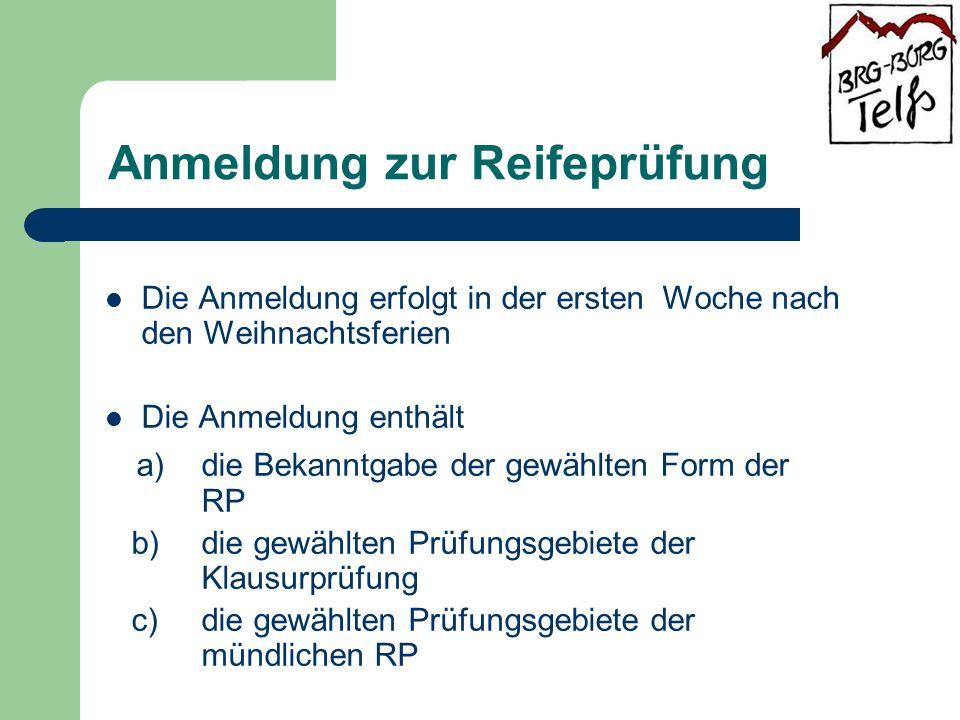 Anmeldung zur Reifeprüfung Die Anmeldung erfolgt in der ersten Woche nach den Weihnachtsferien Die Anmeldung enthält a) die Bekanntgabe der gewählten Form der RP b) die gewählten Prüfungsgebiete der Klausurprüfung c) die gewählten Prüfungsgebiete der mündlichen RP