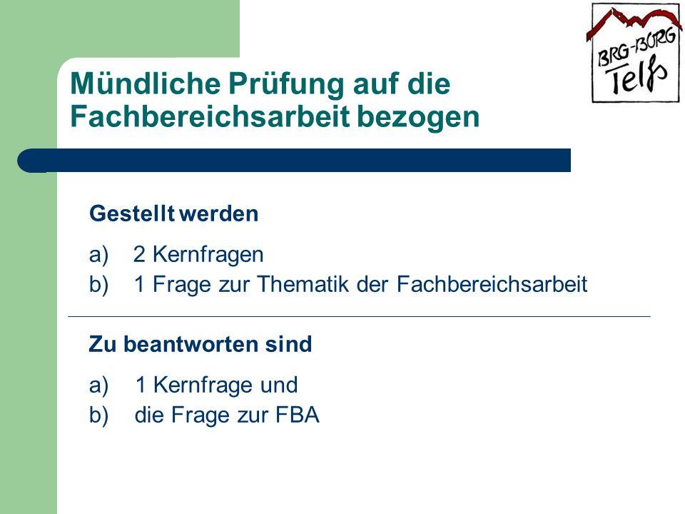 Mündliche Prüfung auf die Fachbereichsarbeit bezogen Gestellt werden a) 2 Kernfragen b) 1 Frage zur Thematik der Fachbereichsarbeit Zu beantworten sind a) 1 Kernfrage und b) die Frage zur FBA