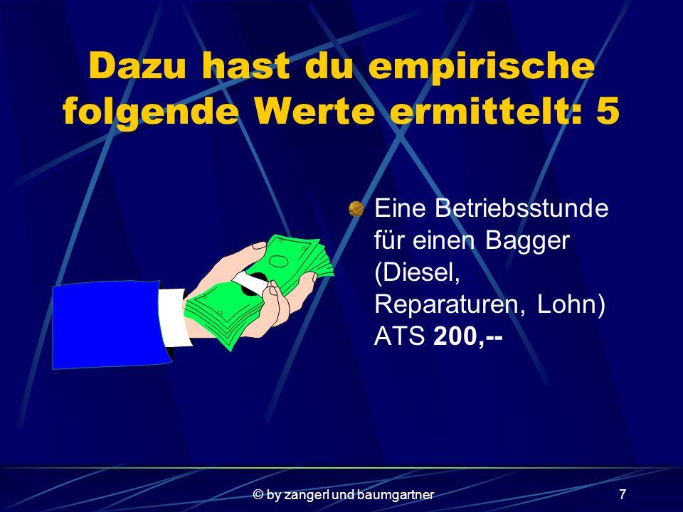 © by zangerl und baumgartner6 Dazu hast du empirische folgende Werte ermittelt: 4 Für den Abbau sind weitere Maschinen (Bagger) notwendig, deren Anschaffung pro Bagger ca.