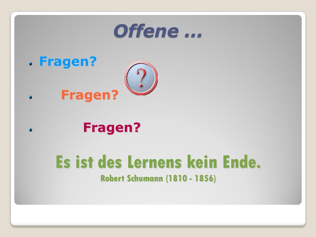 Offene... Fragen? Fragen? Fragen? Es ist des Lernens kein Ende. Robert Schumann (1810 - 1856)