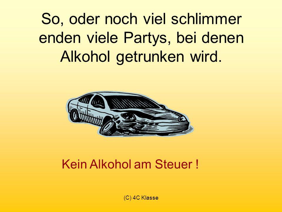 (C) 4C Klasse So, oder noch viel schlimmer enden viele Partys, bei denen Alkohol getrunken wird.