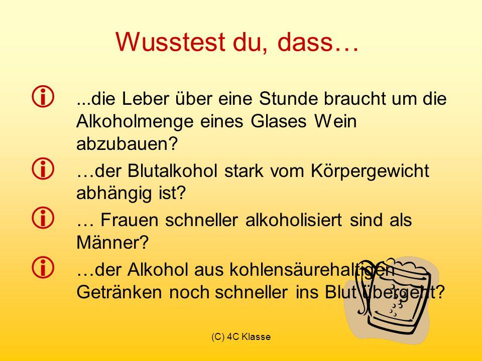 (C) 4C Klasse Wusstest du, dass…...die Leber über eine Stunde braucht um die Alkoholmenge eines Glases Wein abzubauen.