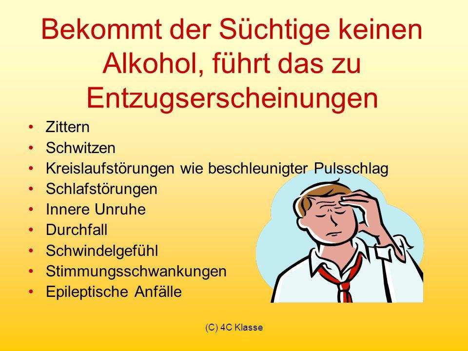 (C) 4C Klasse Bekommt der Süchtige keinen Alkohol, führt das zu Entzugserscheinungen Zittern Schwitzen Kreislaufstörungen wie beschleunigter Pulsschlag Schlafstörungen Innere Unruhe Durchfall Schwindelgefühl Stimmungsschwankungen Epileptische Anfälle