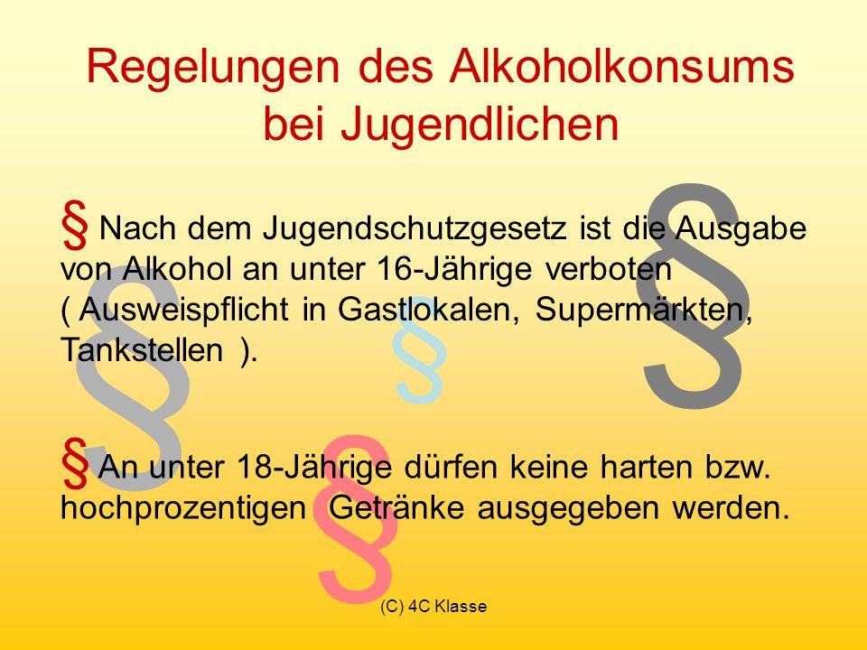(C) 4C Klasse § § § § Regelungen des Alkoholkonsums bei Jugendlichen § Nach dem Jugendschutzgesetz ist die Ausgabe von Alkohol an unter 16-Jährige verboten ( Ausweispflicht in Gastlokalen, Supermärkten, Tankstellen ).