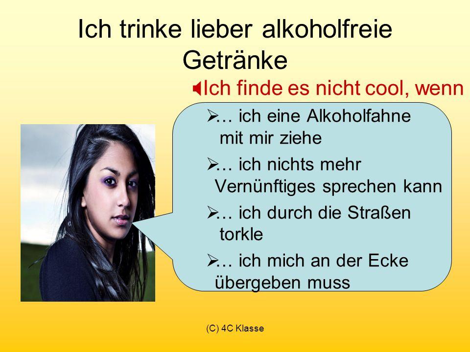 (C) 4C Klasse Ich trinke lieber alkoholfreie Getränke Ich finde es nicht cool, wenn … ich eine Alkoholfahne mit mir ziehe … ich nichts mehr Vernünftiges sprechen kann … ich durch die Straßen torkle … ich mich an der Ecke übergeben muss