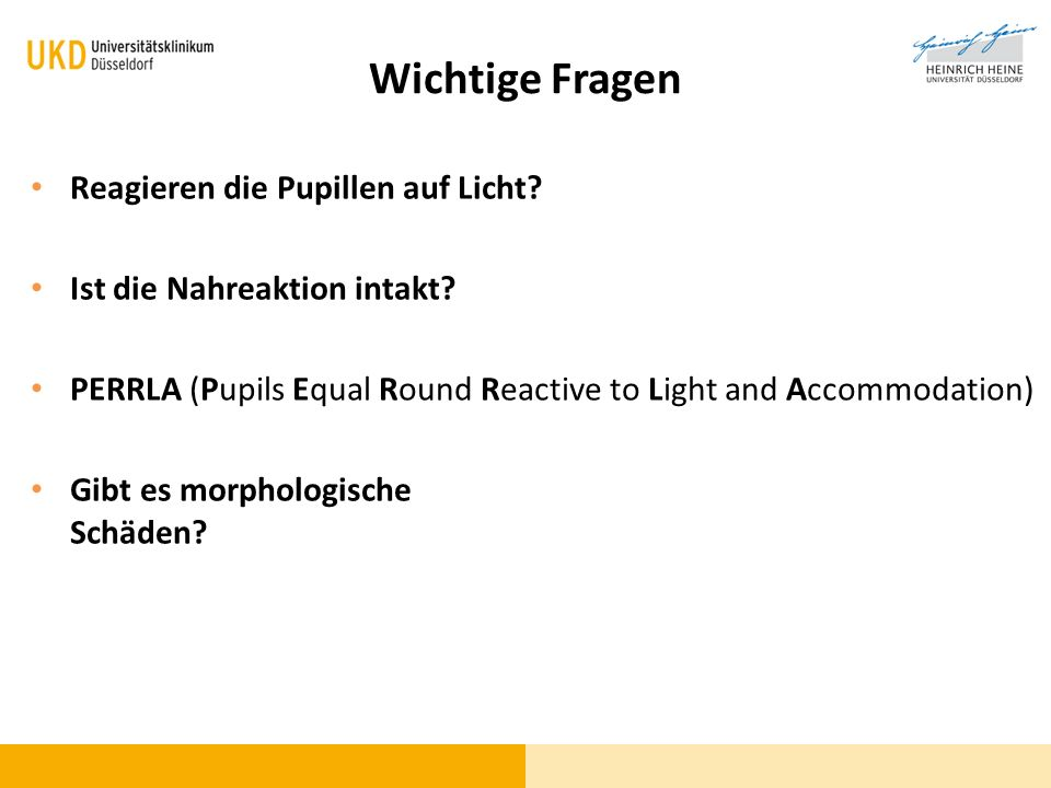 Wichtige Fragen Reagieren die Pupillen auf Licht? Ist die Nahreaktion intakt? PERRLA (Pupils Equal Round Reactive to Light and Accommodation) Gibt es