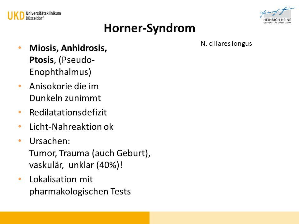 Horner-Syndrom Miosis, Anhidrosis, Ptosis, (Pseudo- Enophthalmus) Anisokorie die im Dunkeln zunimmt Redilatationsdefizit Licht-Nahreaktion ok Ursachen